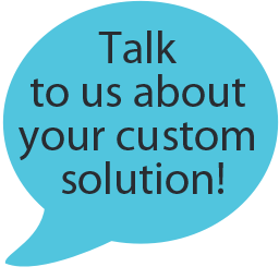 Talk to Us about Custom Solutions!